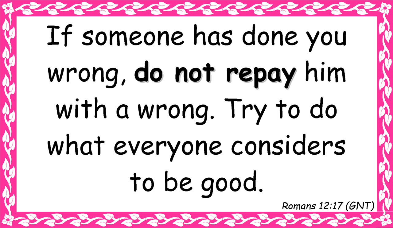 If someone has done you  wrong, do not repay him  with a wrong. Try to do  what everyone considers  to be good. Romans 12:17 (GNT)