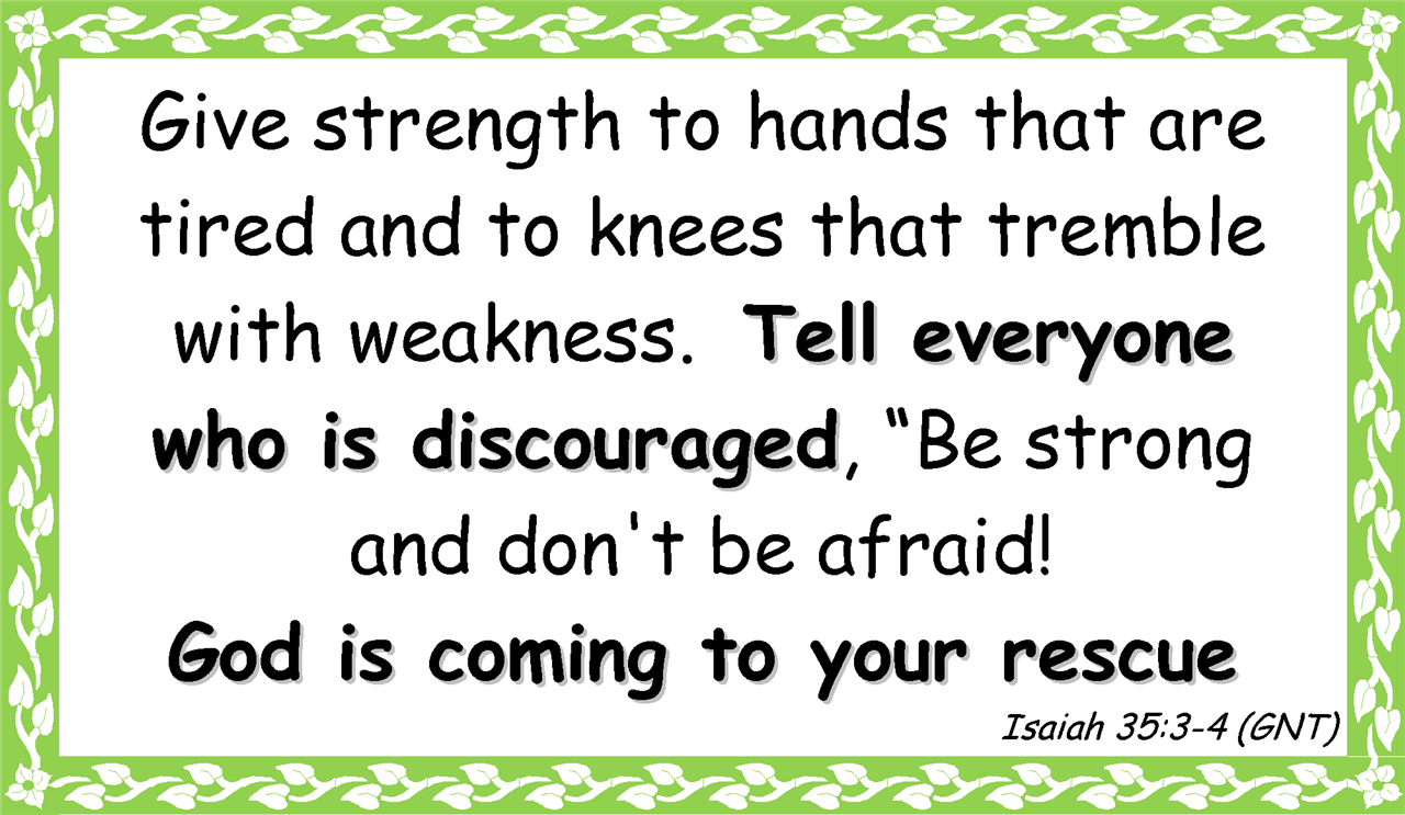 "Give strength to hands that are tired and to knees that tremble with weakness.  Tell everyone  who is discouraged, ""Be strong  and don't be afraid!  God is coming to your rescue Isaiah 35:3-4 (GNT)"