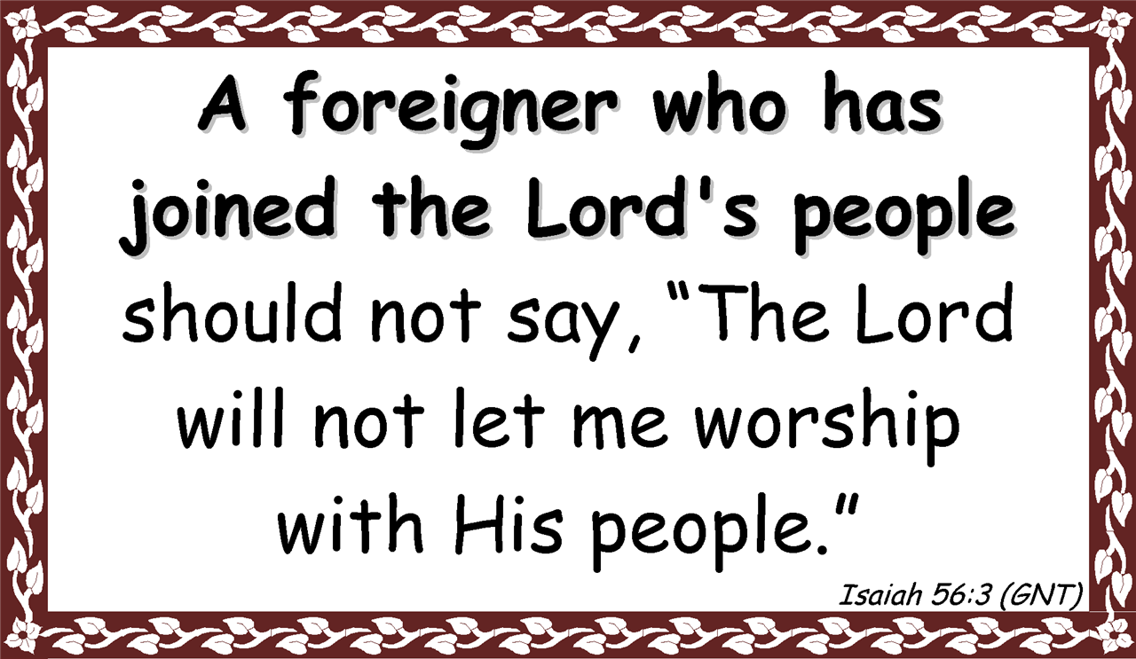 "A foreigner who has  joined the Lord's people  should not say, ""The Lord  will not let me worship  with His people."" Isaiah 56:3 (GNT)"
