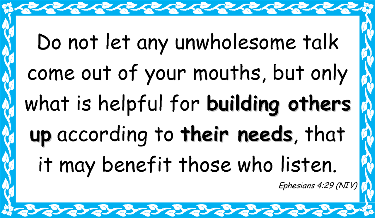 Do not let any unwholesome talk come out of your mouths, but only what is helpful for building others up according to their needs, that  it may benefit those who listen. Ephesians 4:29 (NIV)