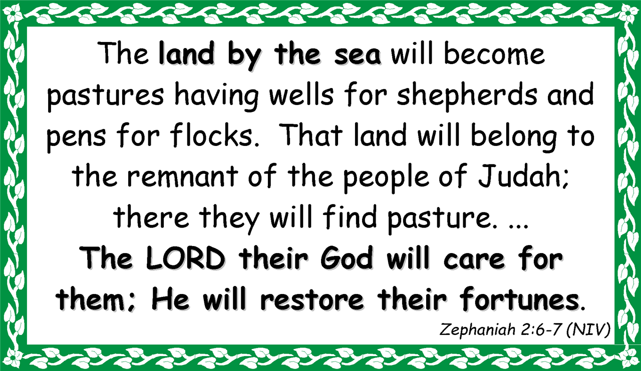 The land by the sea will become pastures having wells for shepherds and pens for flocks.  That land will belong to the remnant of the people of Judah;  there they will find pasture. ...  The LORD their God will care for them; He will restore their fortunes. Zephaniah 2:6-7 (NIV)