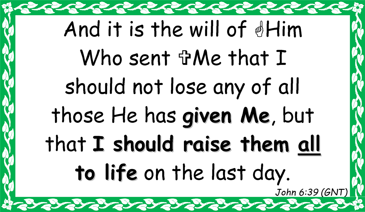And it is the will of ?Him  Who sent ?Me that I  should not lose any of all  those He has given Me, but  that I should raise them all  to life on the last day. John 6:39 (GNT)