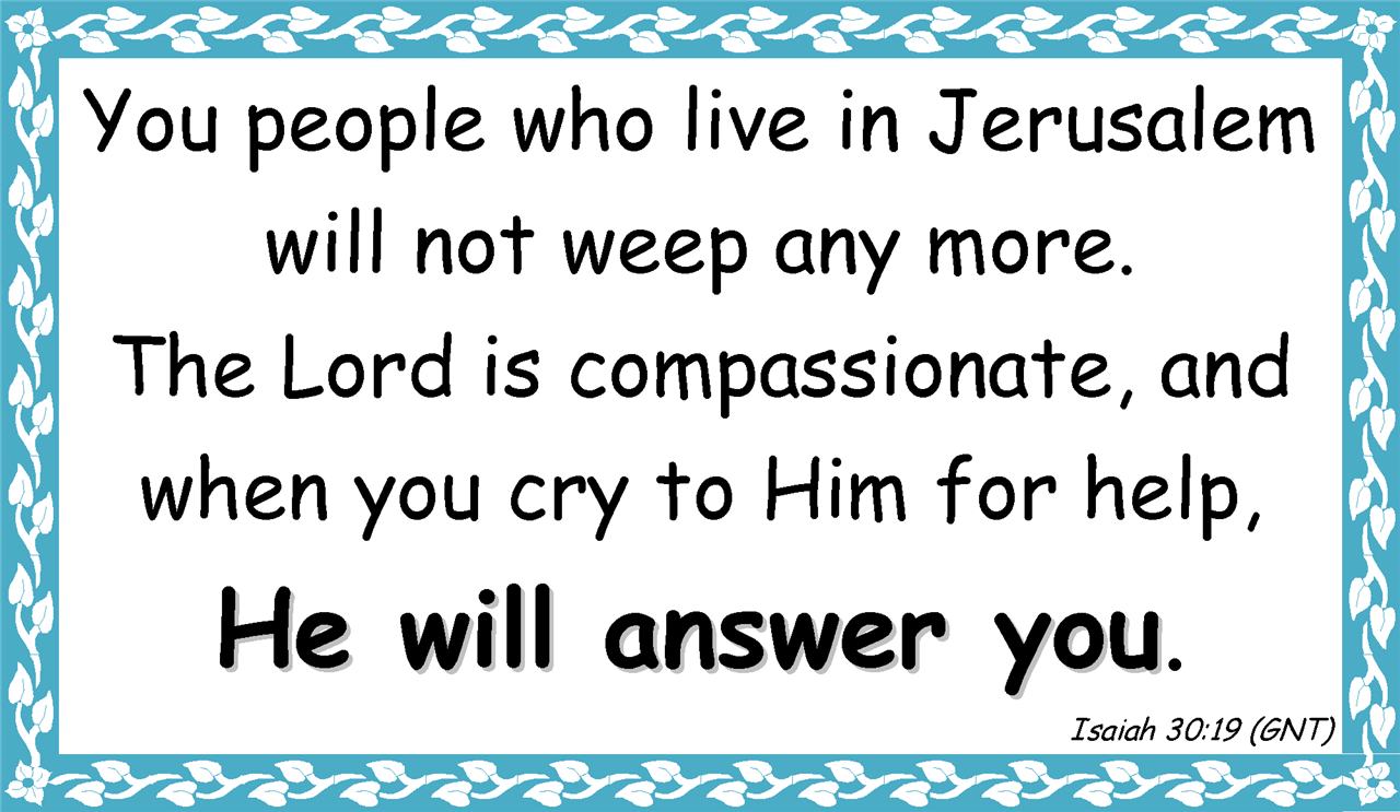 You people who live in Jerusalem will not weep any more.  The Lord is compassionate, and when you cry to Him for help,  He will answer you. Isaiah 30:19 (GNT)